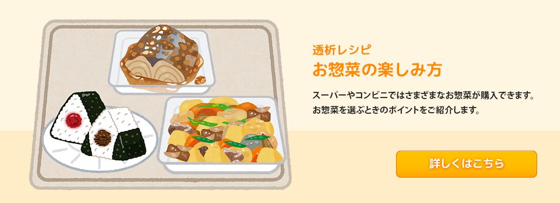 透析レシピ レシピ5 お惣菜の楽しみ方 スーパーやコンビニではさまざまなお惣菜が購入できます。お惣菜を選ぶときのポイントをご紹介します。